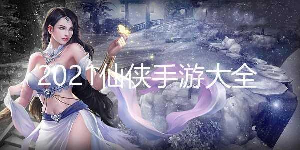 2021仙侠手游大全